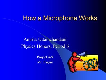 How a Microphone Works Amrita Uttamchandani Physics Honors, Period 6 Project A-9 Mr. Pagani.
