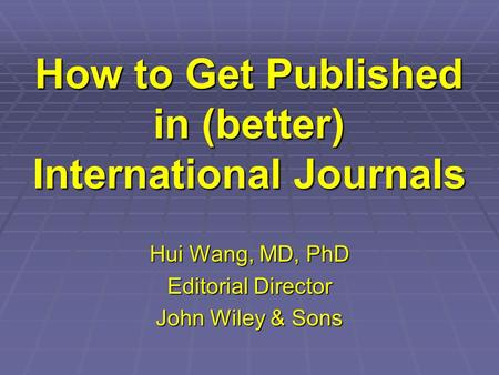 How to Get Published in (better) International Journals Hui Wang, MD, PhD Editorial Director John Wiley & Sons.