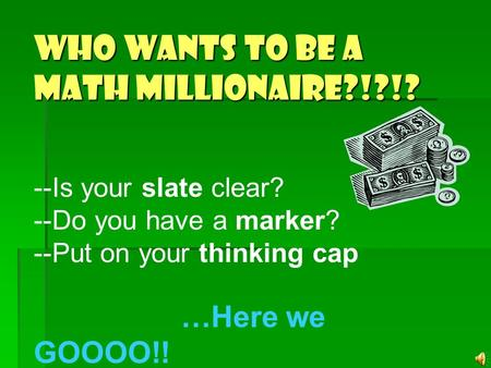 Who wants to be a Math MILLIONAIRE?!?!? --Is your slate clear? --Do you have a marker? --Put on your thinking cap …Here we GOOOO!!