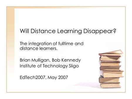 Will Distance Learning Disappear? The integration of fulltime and distance learners. Brian Mulligan, Bob Kennedy Institute of Technology Sligo EdTech2007,
