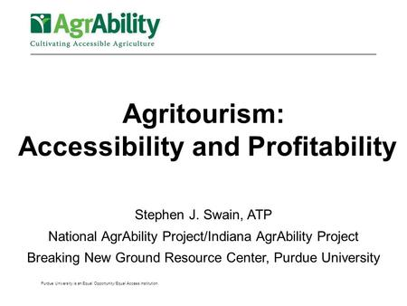 Purdue University is an Equal Opportunity/Equal Access institution. Agritourism: Accessibility and Profitability Stephen J. Swain, ATP National AgrAbility.
