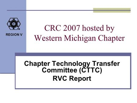 REGION V CRC 2007 hosted by Western Michigan Chapter Chapter Technology Transfer Committee (CTTC) RVC Report.