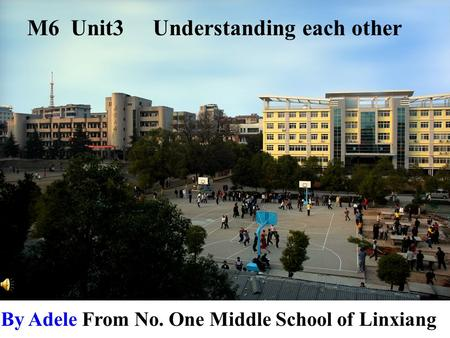 By Adele From No. One Middle School of Linxiang M6 Unit3 Understanding each other.