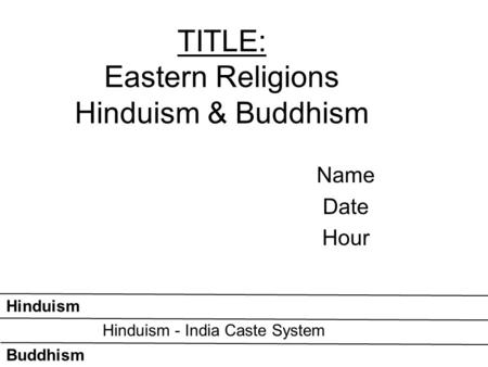 TITLE: Eastern Religions Hinduism & Buddhism Name Date Hour Buddhism Hinduism Hinduism - India Caste System.