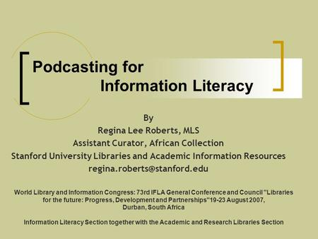 Podcasting for Information Literacy By Regina Lee Roberts, MLS Assistant Curator, African Collection Stanford University Libraries and Academic Information.