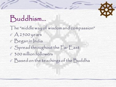 "Buddhism… The ""middle way of wisdom and compassion"" A 2500 years Began in India Spread throughout the Far East 300 million followers Based on the teachings."