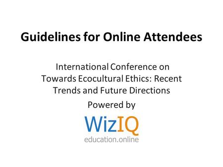 Guidelines for Online Attendees International Conference on Towards Ecocultural Ethics: Recent Trends and Future Directions Powered by.