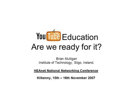 Education Are we ready for it? Brian Mulligan Institute of Technology, Sligo, Ireland. HEAnet National Networking Conference Kilkenny, 15th – 16th November.