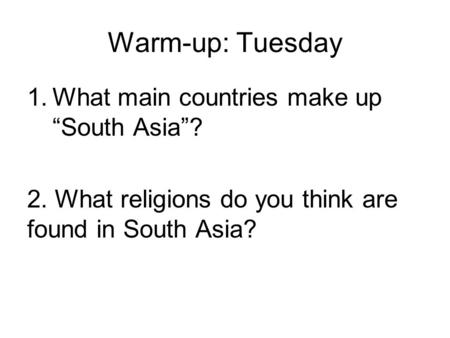 "Warm-up: Tuesday 1.What main countries make up ""South Asia""? 2. What religions do you think are found in South Asia?"