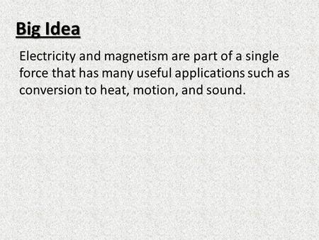 Big Idea Electricity and magnetism are part of a single force that has many useful applications such as conversion to heat, motion, and sound.