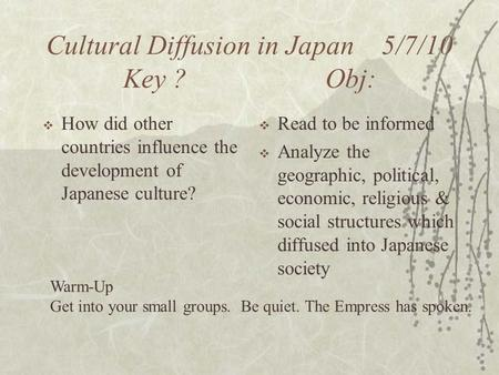 Cultural Diffusion in Japan 5/7/10 Key ? Obj:  How did other countries influence the development of Japanese culture?  Read to be informed  Analyze.