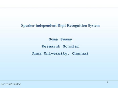 Speaker independent Digit Recognition System Suma Swamy Research Scholar Anna University, Chennai 10/22/2015 9:10 PM 1.