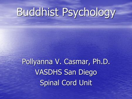 Buddhist Psychology Pollyanna V. Casmar, Ph.D. VASDHS San Diego Spinal Cord Unit.