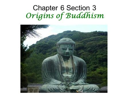 Chapter 6 Section 3 Origins of Buddhism