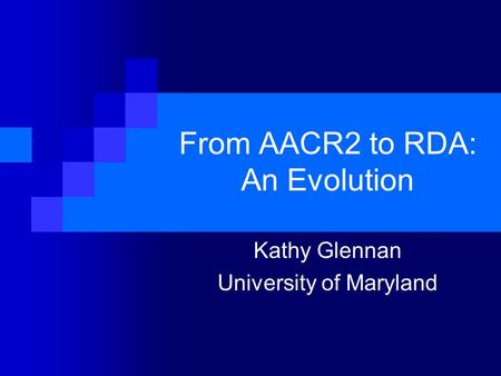 From AACR2 to RDA: An Evolution Kathy Glennan University of Maryland.