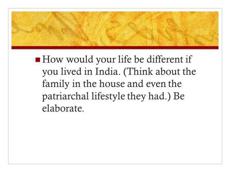 How would your life be different if you lived in India. (Think about the family in the house and even the patriarchal lifestyle they had.) Be elaborate.