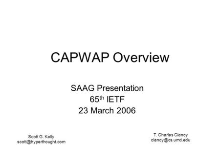 CAPWAP Overview SAAG Presentation 65 th IETF 23 March 2006 Scott G. Kelly T. Charles Clancy