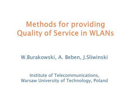 Methods for providing Quality of Service in WLANs W.Burakowski, A. Beben, J.Sliwinski Institute of Telecommunications, Warsaw University of Technology,