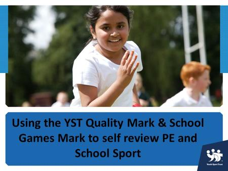 Using the YST Quality Mark & School Games Mark to self review PE and School Sport.