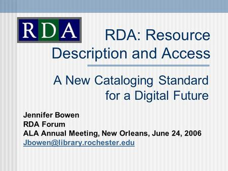 RDA: Resource Description and Access A New Cataloging Standard for a Digital Future Jennifer Bowen RDA Forum ALA Annual Meeting, New Orleans, June 24,