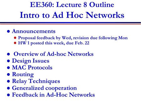 EE360: Lecture 8 Outline Intro to Ad Hoc Networks Announcements Proposal feedback by Wed, revision due following Mon HW 1 posted this week, due Feb. 22.