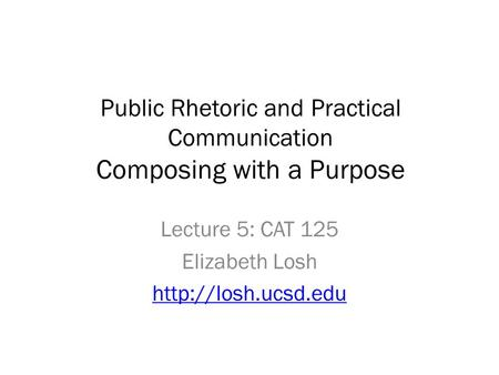 Public Rhetoric and Practical Communication Composing with a Purpose Lecture 5: CAT 125 Elizabeth Losh