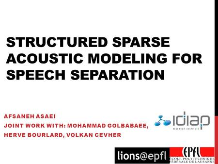 STRUCTURED SPARSE ACOUSTIC MODELING FOR SPEECH SEPARATION AFSANEH ASAEI JOINT WORK WITH: MOHAMMAD GOLBABAEE, HERVE BOURLARD, VOLKAN CEVHER.