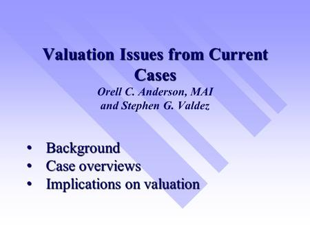 Valuation Issues from Current Cases Valuation Issues from Current Cases Orell C. Anderson, MAI and Stephen G. Valdez Background Background Case overviews.
