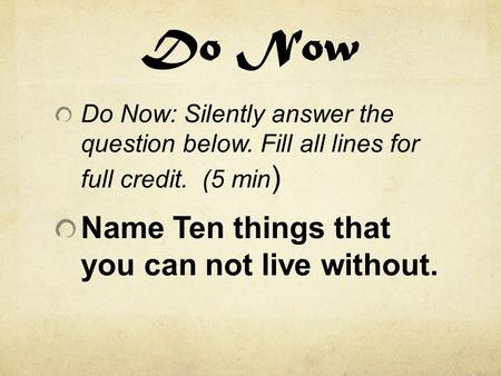 Do Now Do Now: Silently answer the question below. Fill all lines for full credit. (5 min ) Name Ten things that you can not live without.