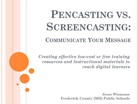 P ENCASTING VS. S CREENCASTING : C OMMUNICATE Y OUR M ESSAGE Creating effective low-cost or free training resources and instructional materials to reach.
