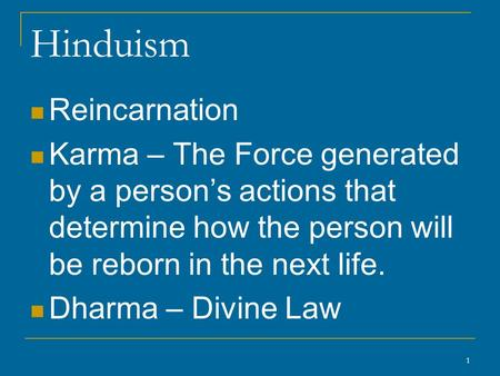 1 Hinduism Reincarnation Karma – The Force generated by a person's actions that determine how the person will be reborn in the next life. Dharma – Divine.