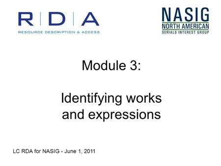 Module 3: Identifying works and expressions LC RDA for NASIG - June 1, 2011.