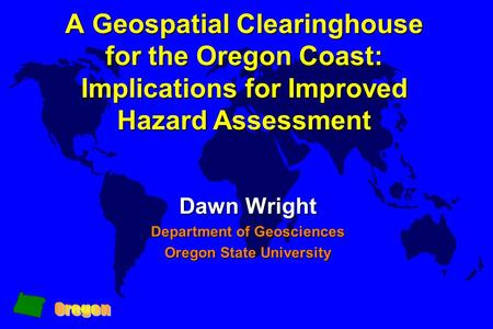 A Geospatial Clearinghouse for the Oregon Coast: Implications for Improved Hazard Assessment Dawn Wright Department of Geosciences Oregon State University.