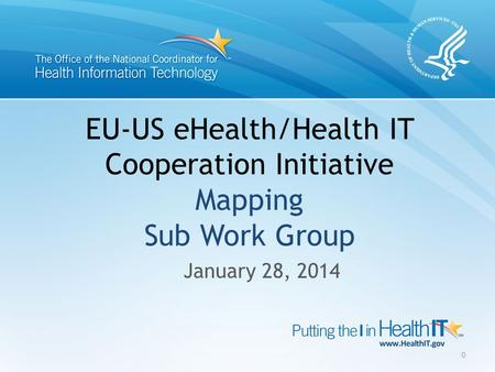 EU-US eHealth/Health IT Cooperation Initiative Mapping Sub Work Group January 28, 2014 0.