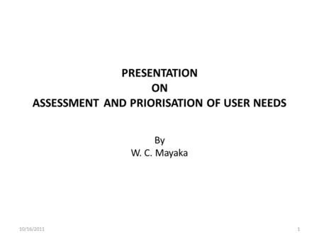 PRESENTATION ON ASSESSMENT AND PRIORISATION OF USER NEEDS By W. C. Mayaka 10/16/20111.