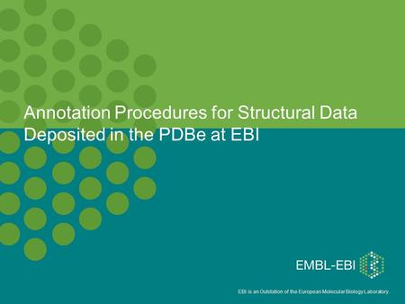 EBI is an Outstation of the European Molecular Biology Laboratory. Annotation Procedures for Structural Data Deposited in the PDBe at EBI.