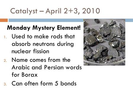 Catalyst – April 2+3, 2010 Monday Mystery Element! 1. Used to make rods that absorb neutrons during nuclear fission 2. Name comes from the Arabic and.
