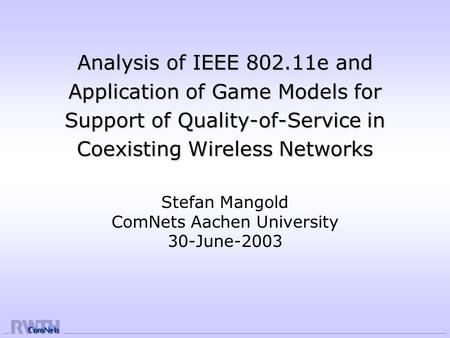 Analysis of IEEE 802.11e and Application of Game Models for Support of Quality-of-Service in Coexisting Wireless Networks Stefan Mangold ComNets Aachen.