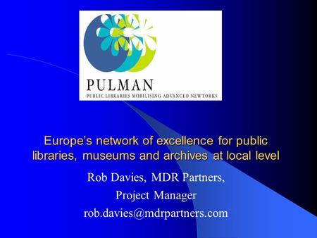 Europe's network of excellence for public libraries, museums and archives at local level Rob Davies, MDR Partners, Project Manager