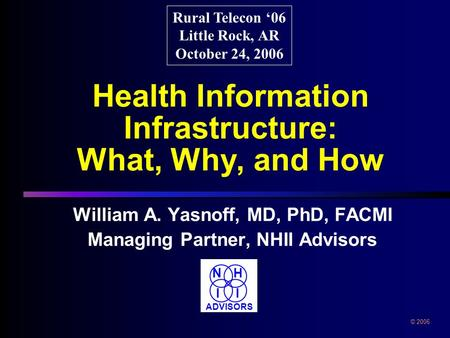Health Information Infrastructure: What, Why, and How William A. Yasnoff, MD, PhD, FACMI Managing Partner, NHII Advisors William A. Yasnoff, MD, PhD, FACMI.