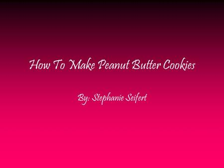 How To Make Peanut Butter Cookies By: Stephanie Seifert.