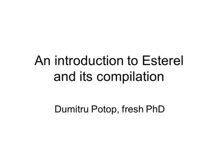 An introduction to Esterel and its compilation Dumitru Potop, fresh PhD.
