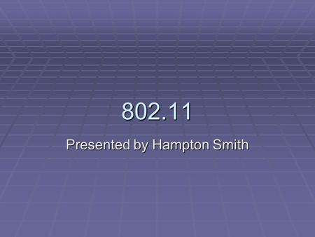 802.11 Presented by Hampton Smith. 802.11  An IEEE (Institute for Electrical and Electronics Engineers) protocol ratified in 1997 which defines a standard.