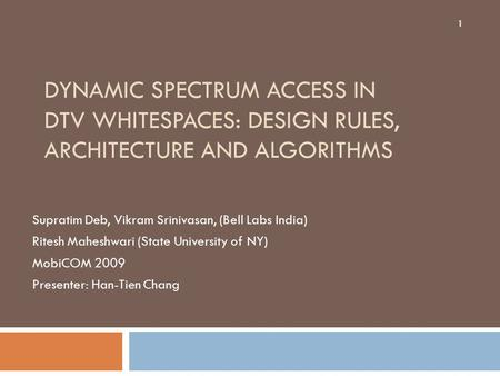DYNAMIC SPECTRUM ACCESS IN DTV WHITESPACES: DESIGN RULES, ARCHITECTURE AND ALGORITHMS Supratim Deb, Vikram Srinivasan, (Bell Labs India) Ritesh Maheshwari.
