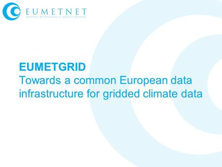 EUMETGRID Towards a common European data infrastructure for gridded climate data.