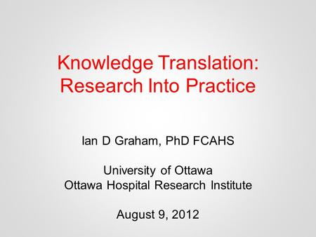 Knowledge Translation: Research Into Practice Ian D Graham, PhD FCAHS University of Ottawa Ottawa Hospital Research Institute August 9, 2012.