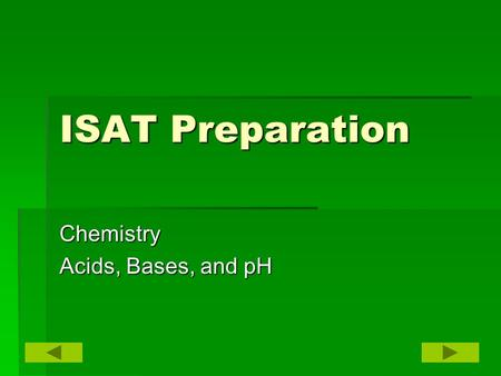 ISAT Preparation Chemistry Acids, Bases, and pH. Vocabulary AcidBasepH pH scale Neutralization.