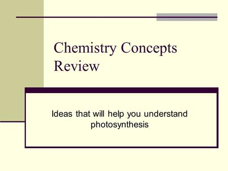 Chemistry Concepts Review Ideas that will help you understand photosynthesis.