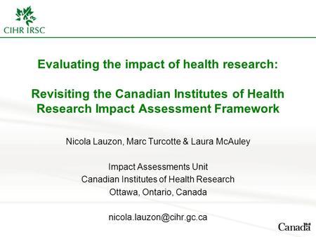 Evaluating the impact of health research: Revisiting the Canadian Institutes of Health Research Impact Assessment Framework Nicola Lauzon, Marc Turcotte.