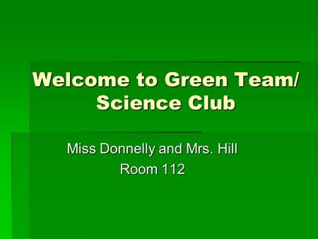 Welcome to Green Team/ Science Club Miss Donnelly and Mrs. Hill Room 112.